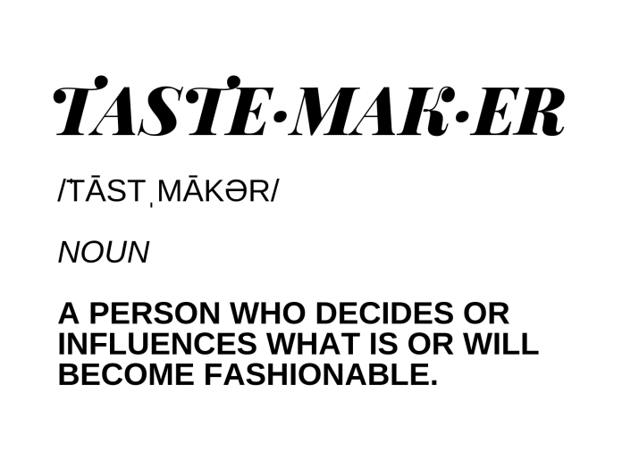 taste·mak·er Dictionary result for tastemaker _ˈtāstˌmākər_ noun a person who decides or influences what is or will become fashionable.